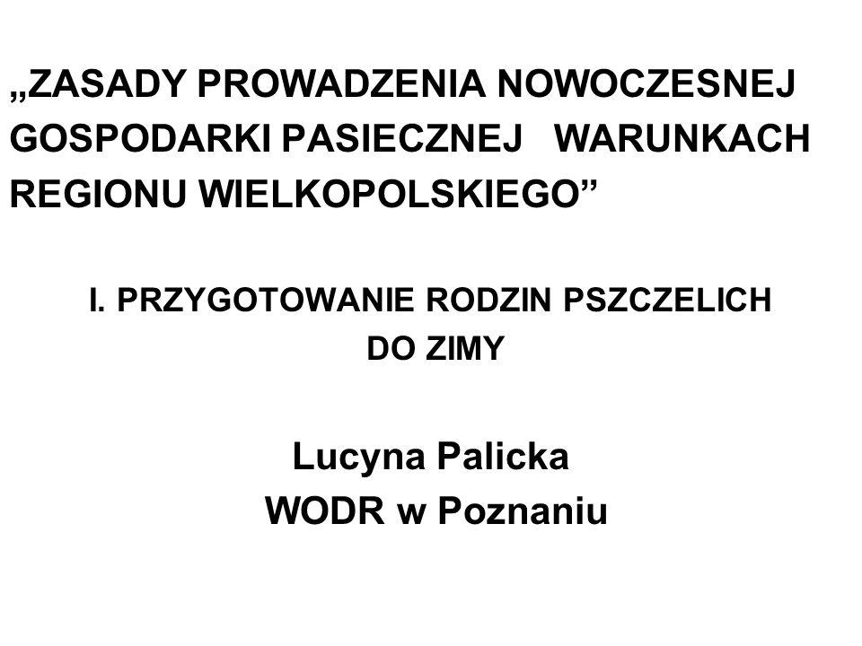 ZASADY PROWADZENIA NOWOCZESNEJ GOSPODARKI PASIECZNEJ WARUNKACH REGIONU WIELKOPOLSKIEGO I. PRZYGOTOWANIE RODZIN PSZCZELICH DO ZIMY Lucyna Palicka WODR