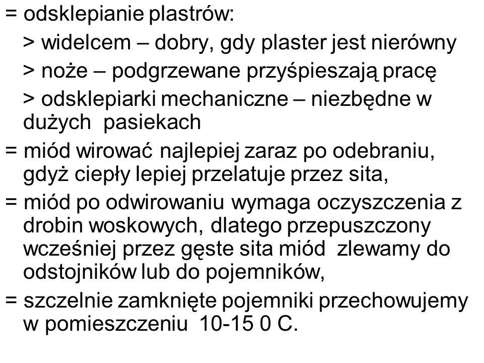 = odsklepianie plastrów: > widelcem – dobry, gdy plaster jest nierówny > noże – podgrzewane przyśpieszają pracę > odsklepiarki mechaniczne – niezbędne