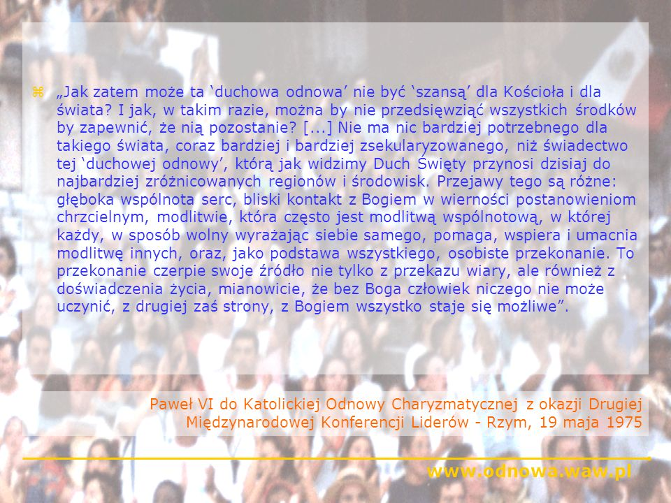 www.odnowa.waw.pl Przesłanie Jana Pawła II do uczestników zgromadzenia plenarnego CFCCCF Rzym, 14 listopada 1994 zWasze wysiłki by ukazywać innym radość waszej wiary w Chrystusa będą nie tylko przyczyniać się do wzmacniania życia lokalnych Kościołów, do których należycie, ale będą również inspirować do głębszej i bardziej dojrzałej wiary waszych własnych współbraci.