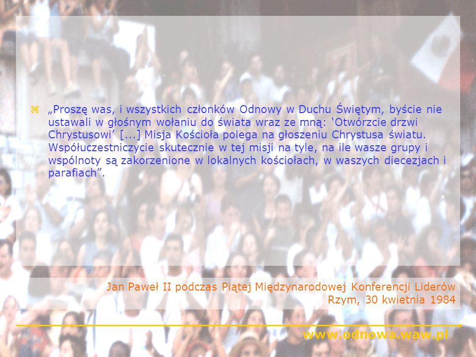 www.odnowa.waw.pl Kardynał Suenens, jeden z głównych architektów Soboru Watykańskiego II zMimo upływu czasu słowa Pawła VI o Odnowie jako szczęściu dla Kościoła pozostają życzeniem jedynie częściowo spełnionym, ponieważ łaska ta nie została do końca przyjęta ani na podstawowym poziomie Kościoła, ani w jego sercu.