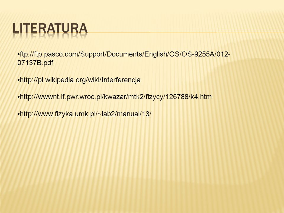 ftp://ftp.pasco.com/Support/Documents/English/OS/OS-9255A/012- 07137B.pdf http://pl.wikipedia.org/wiki/Interferencja http://wwwnt.if.pwr.wroc.pl/kwaza