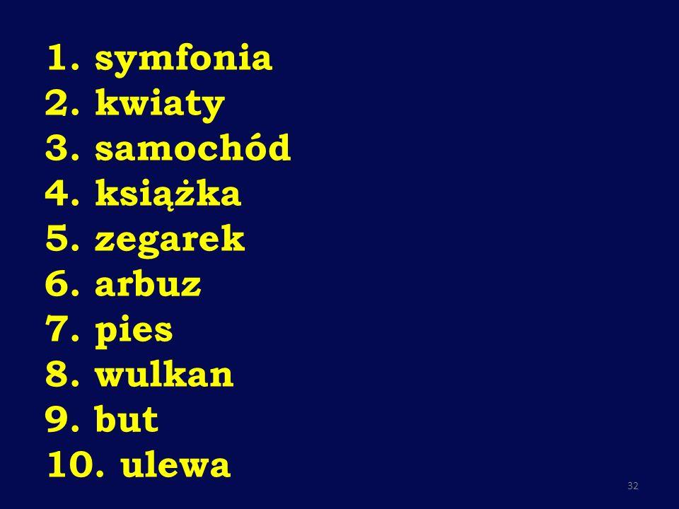 1. symfonia 2. kwiaty 3. samochód 4. książka 5. zegarek 6. arbuz 7. pies 8. wulkan 9. but 10. ulewa 32