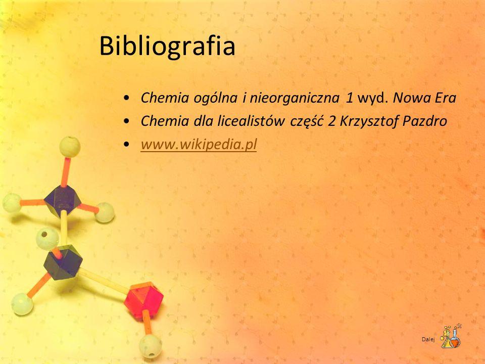 Bibliografia Chemia ogólna i nieorganiczna 1 wyd. Nowa Era Chemia dla licealistów część 2 Krzysztof Pazdro www.wikipedia.pl Dalej