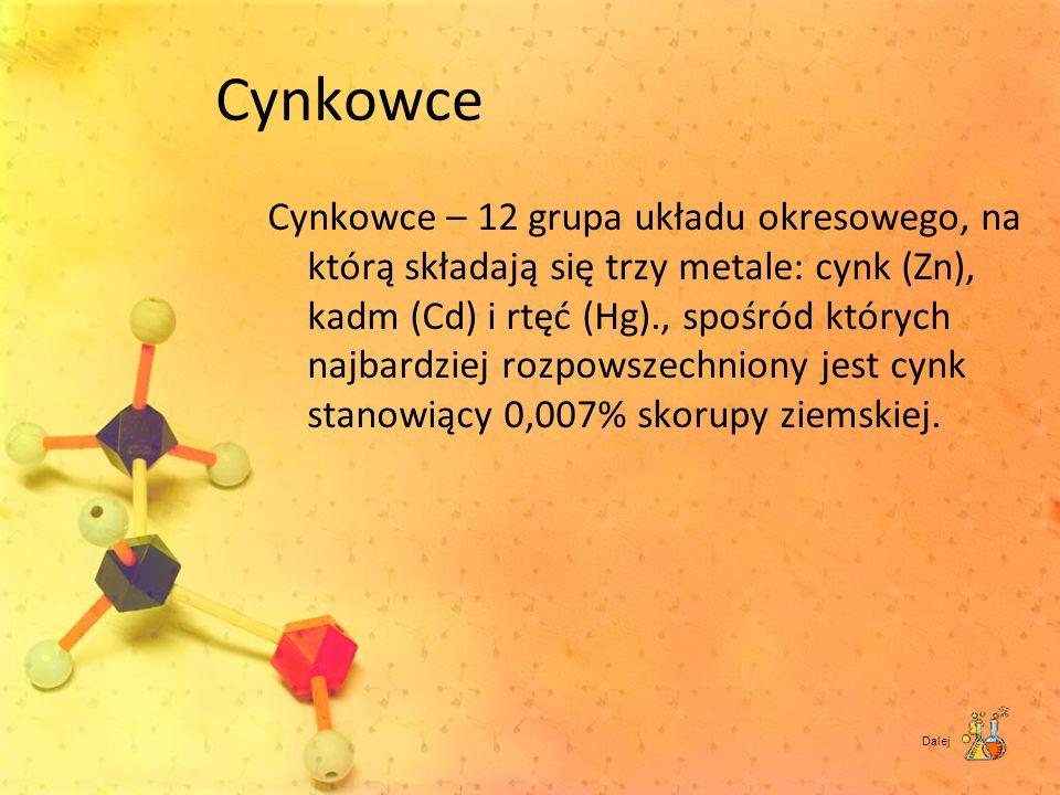 Cynkowce Cynkowce – 12 grupa układu okresowego, na którą składają się trzy metale: cynk (Zn), kadm (Cd) i rtęć (Hg)., spośród których najbardziej rozp