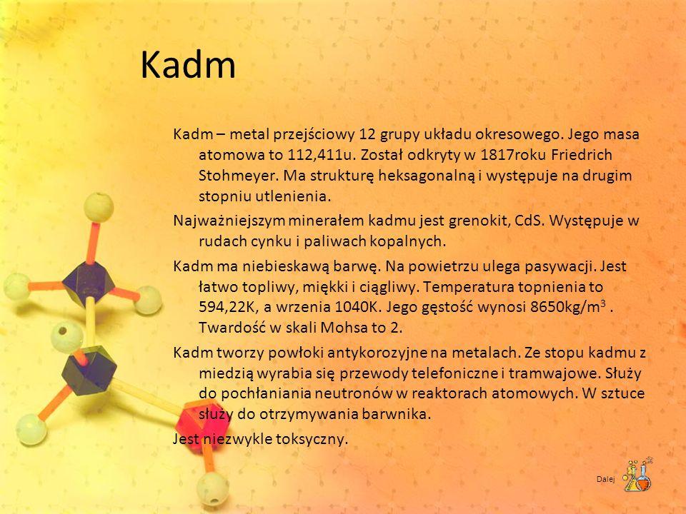 Kadm Kadm – metal przejściowy 12 grupy układu okresowego. Jego masa atomowa to 112,411u. Został odkryty w 1817roku Friedrich Stohmeyer. Ma strukturę h