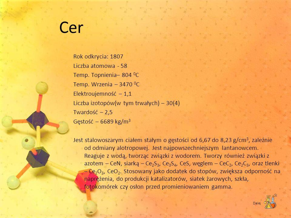Cer Rok odkrycia: 1807 Liczba atomowa - 58 Temp. Topnienia– 804 0 C Temp. Wrzenia – 3470 0 C Elektroujemność – 1,1 Liczba izotopów(w tym trwałych) – 3