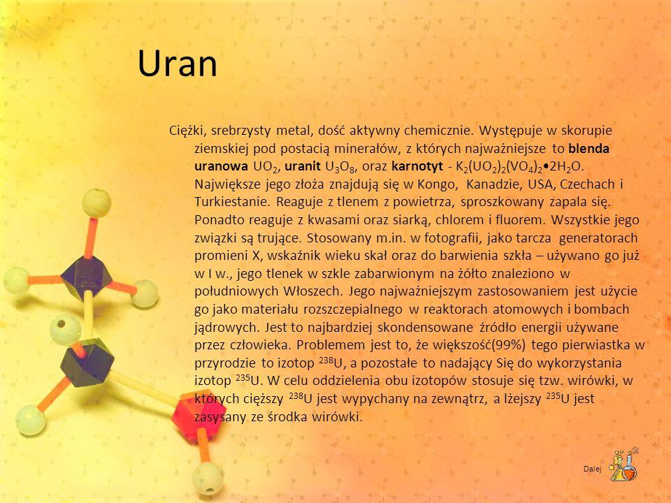 Uran Ciężki, srebrzysty metal, dość aktywny chemicznie. Występuje w skorupie ziemskiej pod postacią minerałów, z których najważniejsze to blenda urano