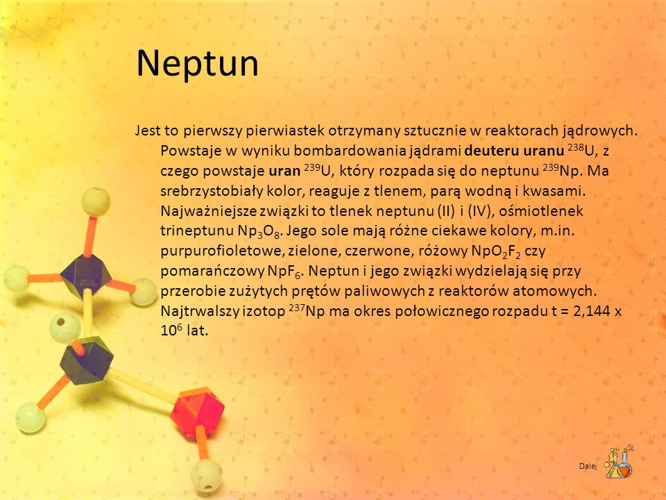 Neptun Jest to pierwszy pierwiastek otrzymany sztucznie w reaktorach jądrowych. Powstaje w wyniku bombardowania jądrami deuteru uranu 238 U, z czego p