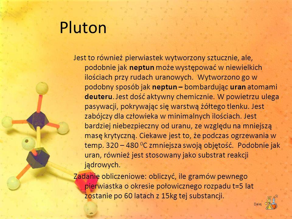 Pluton Jest to również pierwiastek wytworzony sztucznie, ale, podobnie jak neptun może występować w niewielkich ilościach przy rudach uranowych. Wytwo