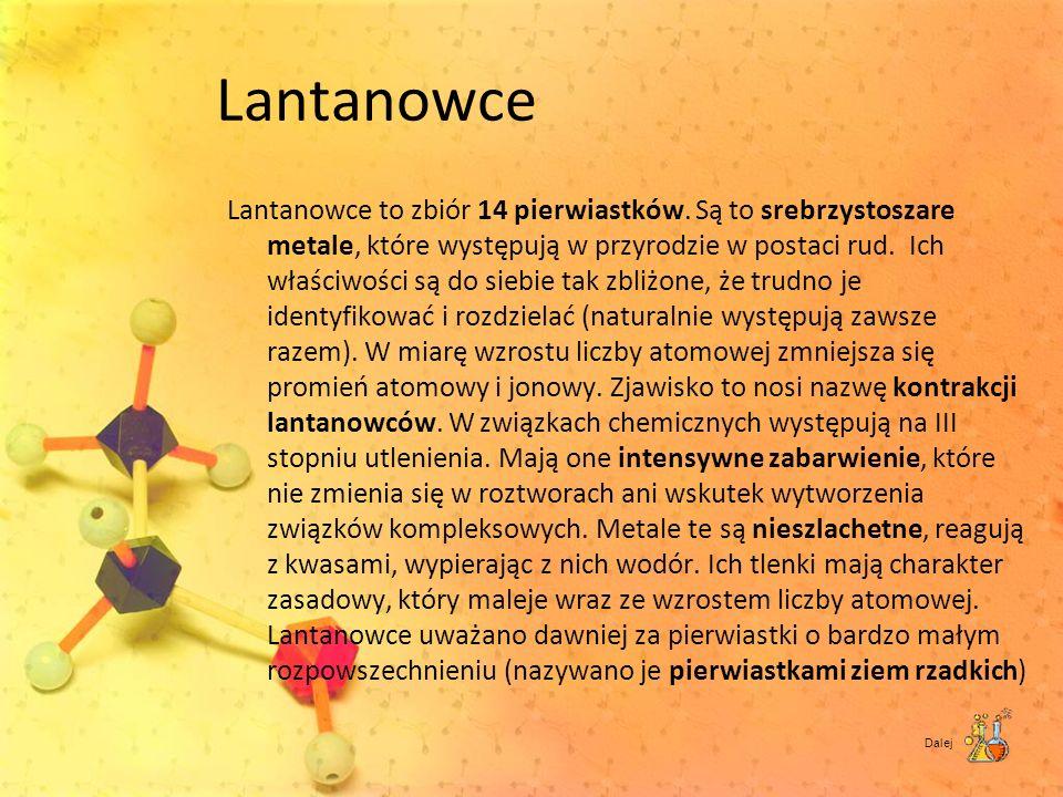 Lantanowce Lantanowce to zbiór 14 pierwiastków. Są to srebrzystoszare metale, które występują w przyrodzie w postaci rud. Ich właściwości są do siebie