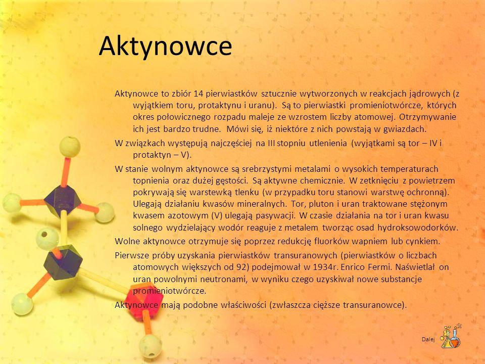 Aktynowce Aktynowce to zbiór 14 pierwiastków sztucznie wytworzonych w reakcjach jądrowych (z wyjątkiem toru, protaktynu i uranu). Są to pierwiastki pr