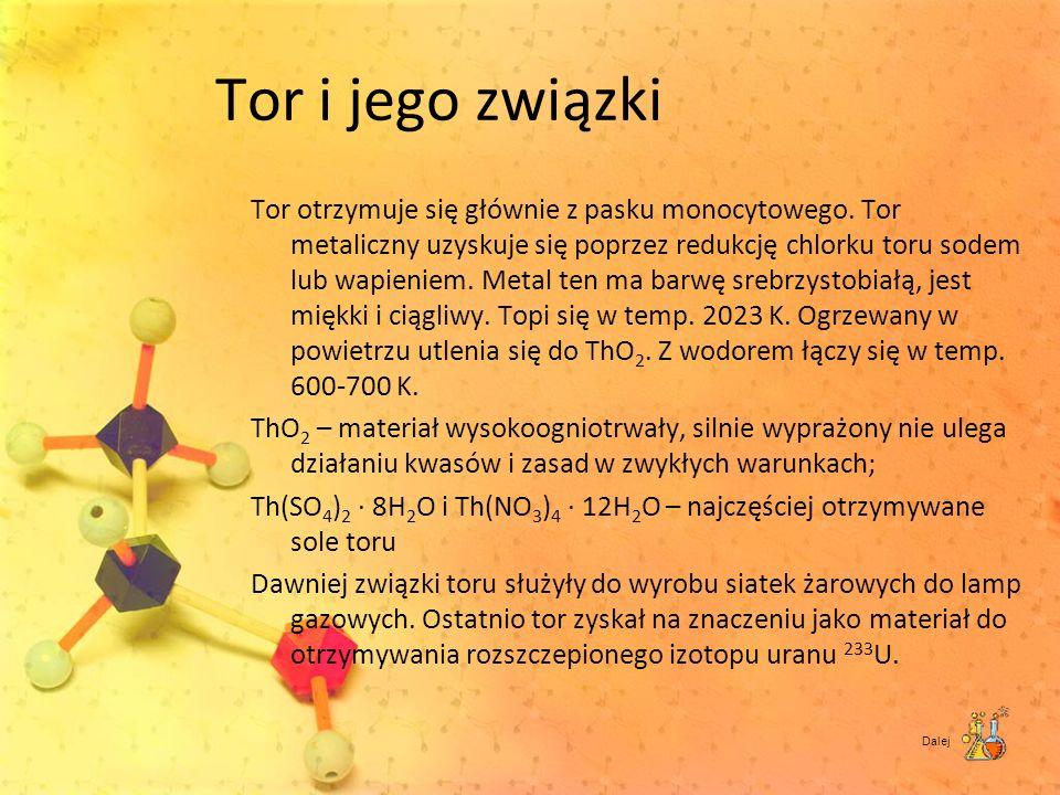 Tor i jego związki Tor otrzymuje się głównie z pasku monocytowego. Tor metaliczny uzyskuje się poprzez redukcję chlorku toru sodem lub wapieniem. Meta