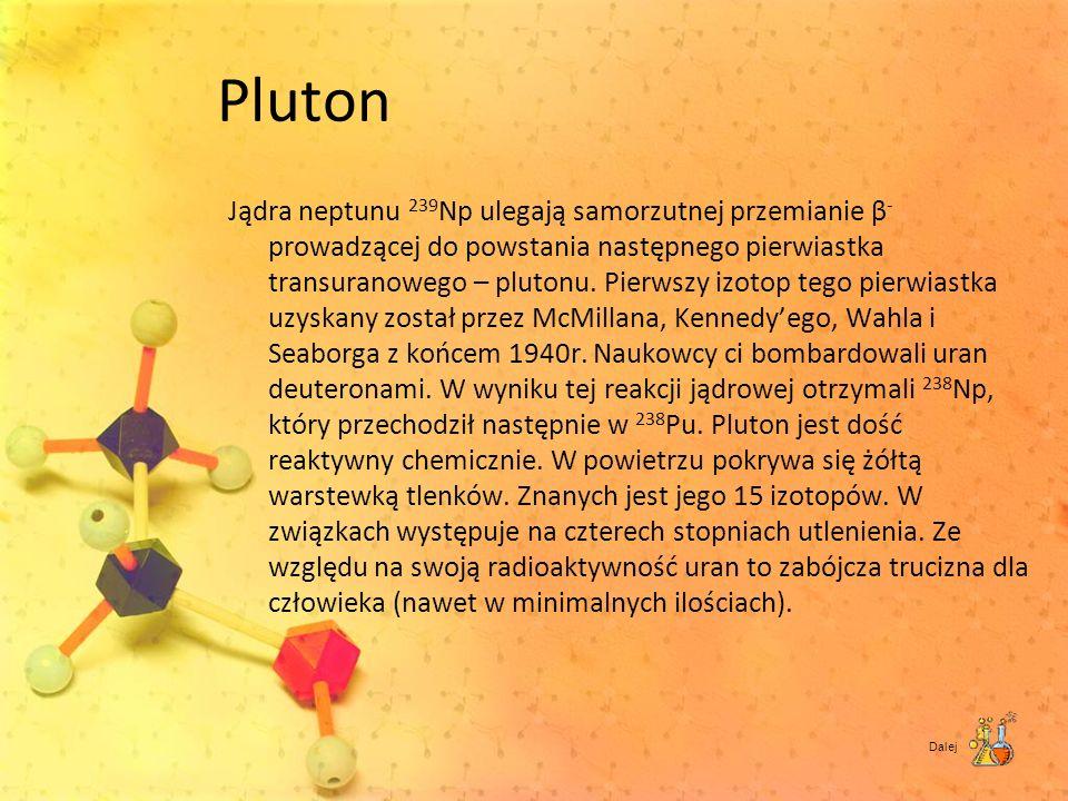 Pluton Jądra neptunu 239 Np ulegają samorzutnej przemianie β - prowadzącej do powstania następnego pierwiastka transuranowego – plutonu. Pierwszy izot