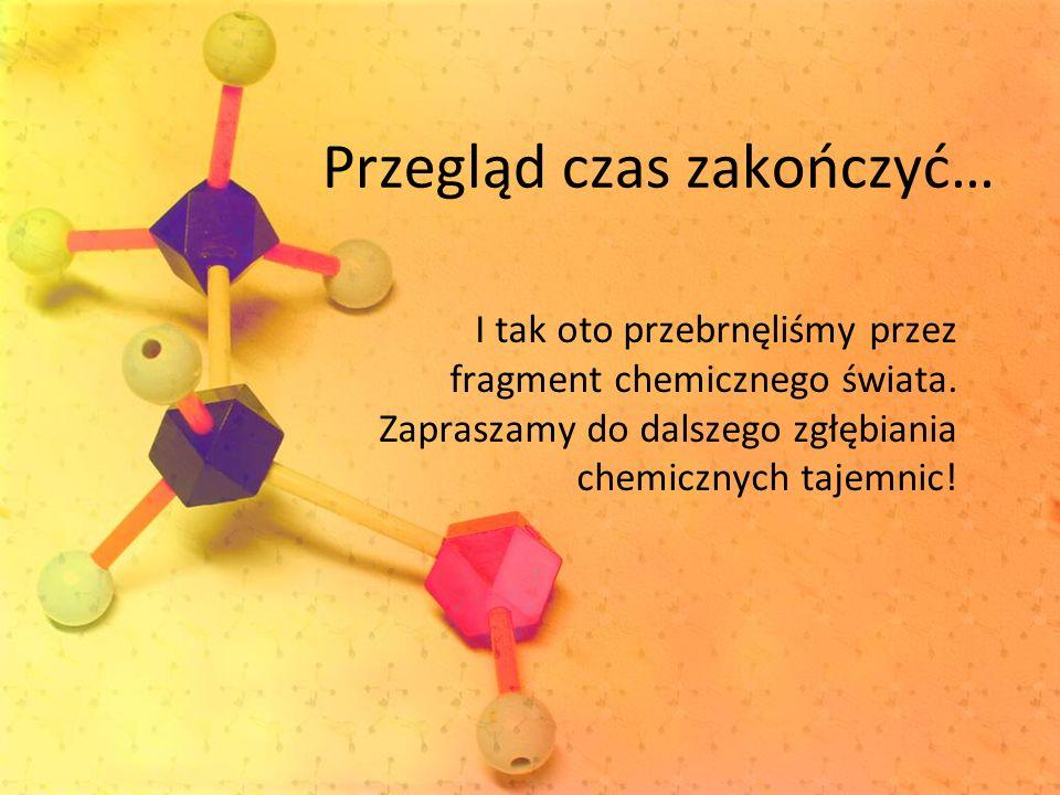 Przegląd czas zakończyć… I tak oto przebrnęliśmy przez fragment chemicznego świata. Zapraszamy do dalszego zgłębiania chemicznych tajemnic!