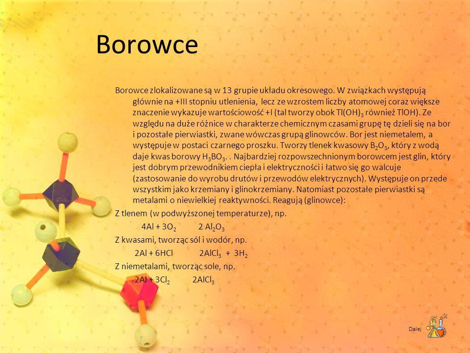Borowce Borowce zlokalizowane są w 13 grupie układu okresowego. W związkach występują głównie na +III stopniu utlenienia, lecz ze wzrostem liczby atom