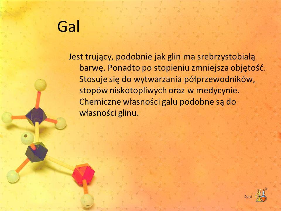 Gal Jest trujący, podobnie jak glin ma srebrzystobiałą barwę. Ponadto po stopieniu zmniejsza objętość. Stosuje się do wytwarzania półprzewodników, sto