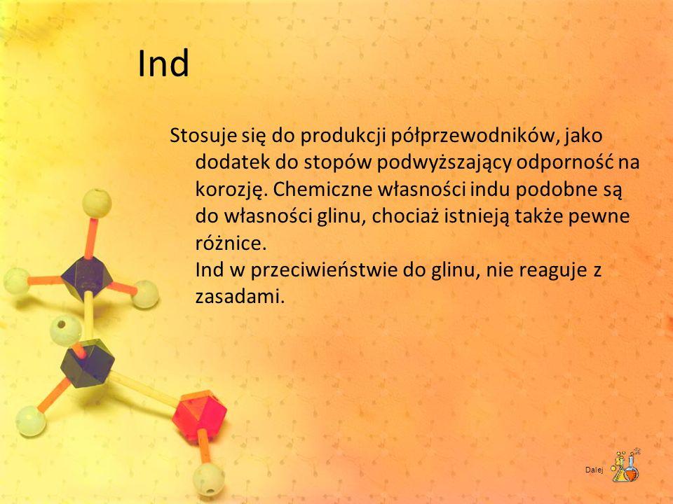 Ind Stosuje się do produkcji półprzewodników, jako dodatek do stopów podwyższający odporność na korozję. Chemiczne własności indu podobne są do własno