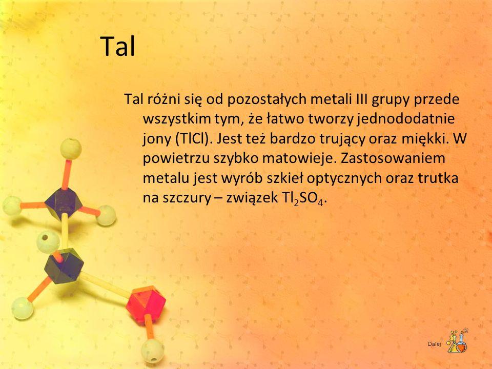 Tal Tal różni się od pozostałych metali III grupy przede wszystkim tym, że łatwo tworzy jednododatnie jony (TlCl). Jest też bardzo trujący oraz miękki