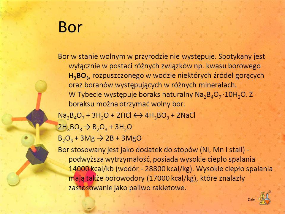Bor Bor w stanie wolnym w przyrodzie nie występuje. Spotykany jest wyłącznie w postaci różnych związków np. kwasu borowego H 3 BO 3, rozpuszczonego w