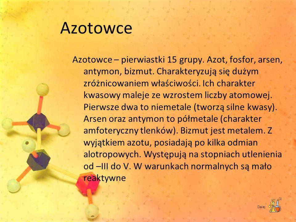 Azotowce Azotowce – pierwiastki 15 grupy. Azot, fosfor, arsen, antymon, bizmut. Charakteryzują się dużym zróżnicowaniem właściwości. Ich charakter kwa