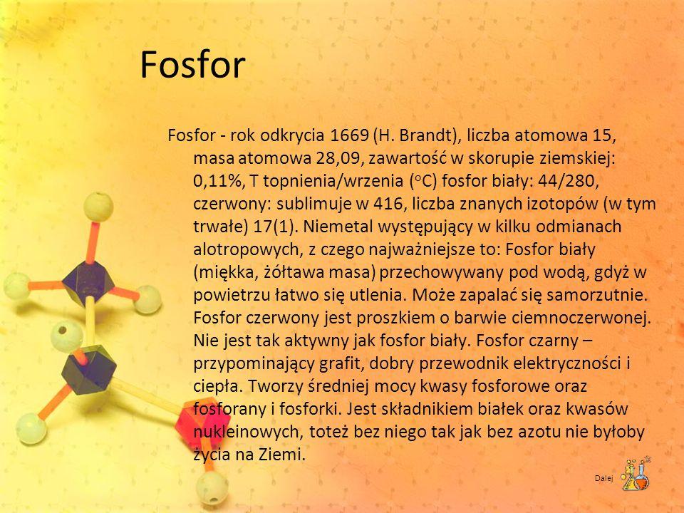 Fosfor Fosfor - rok odkrycia 1669 (H. Brandt), liczba atomowa 15, masa atomowa 28,09, zawartość w skorupie ziemskiej: 0,11%, T topnienia/wrzenia ( o C
