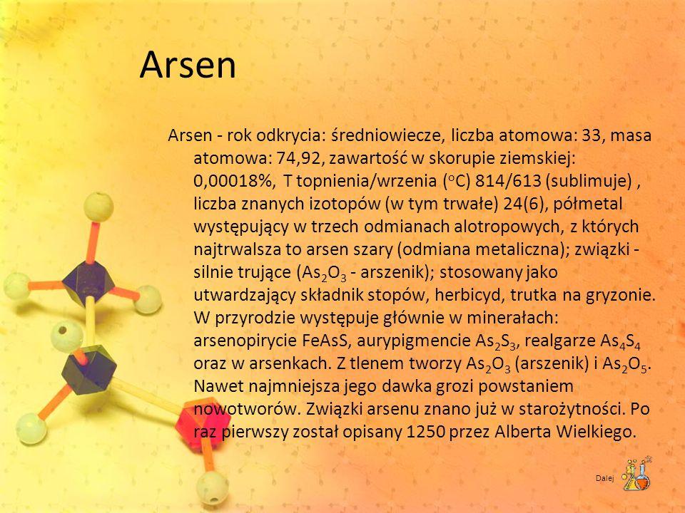 Arsen Arsen - rok odkrycia: średniowiecze, liczba atomowa: 33, masa atomowa: 74,92, zawartość w skorupie ziemskiej: 0,00018%, T topnienia/wrzenia ( o