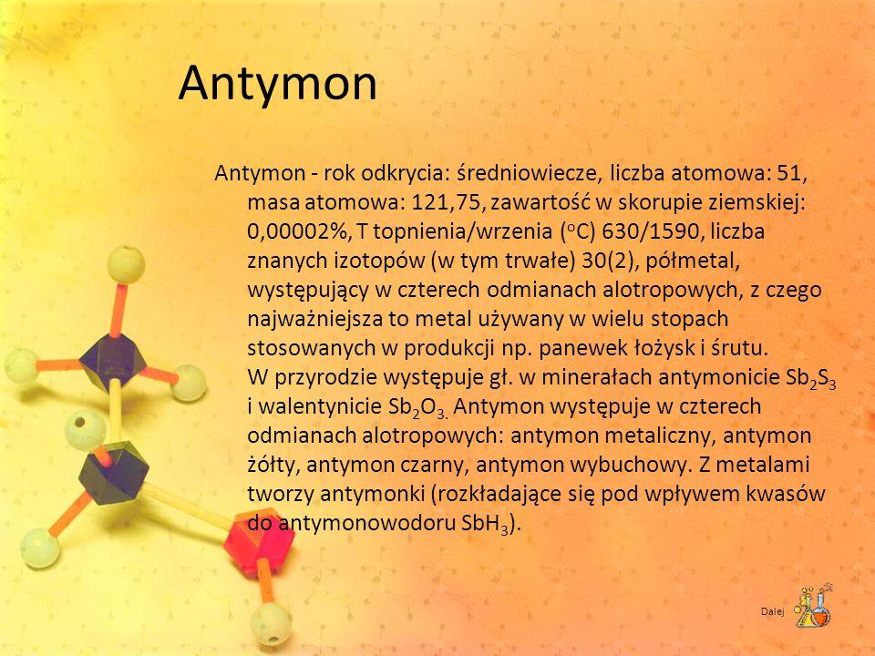 Antymon Antymon - rok odkrycia: średniowiecze, liczba atomowa: 51, masa atomowa: 121,75, zawartość w skorupie ziemskiej: 0,00002%, T topnienia/wrzenia