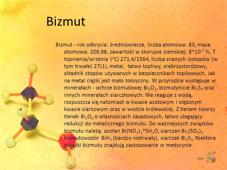 Bizmut Bizmut - rok odkrycia: średniowiecze, liczba atomowa: 83, masa atomowa: 208,98, zawartość w skorupie ziemskiej: 8*10 -7 %, T topnienia/wrzenia