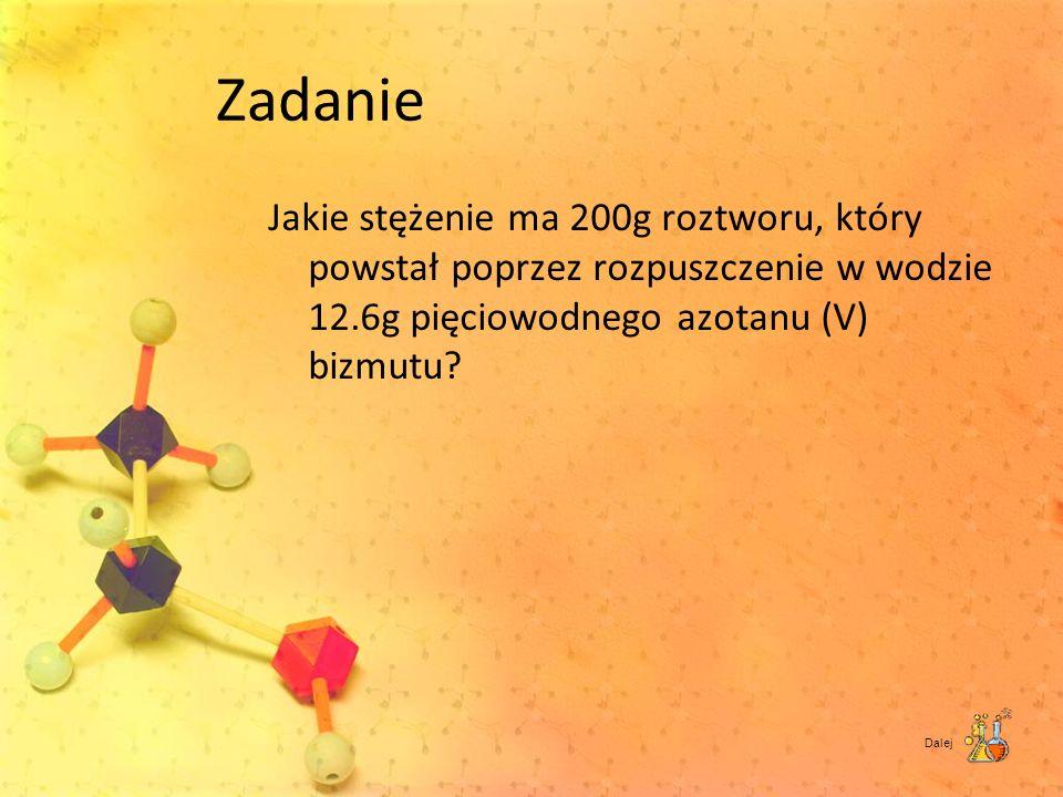 Zadanie Jakie stężenie ma 200g roztworu, który powstał poprzez rozpuszczenie w wodzie 12.6g pięciowodnego azotanu (V) bizmutu? Dalej