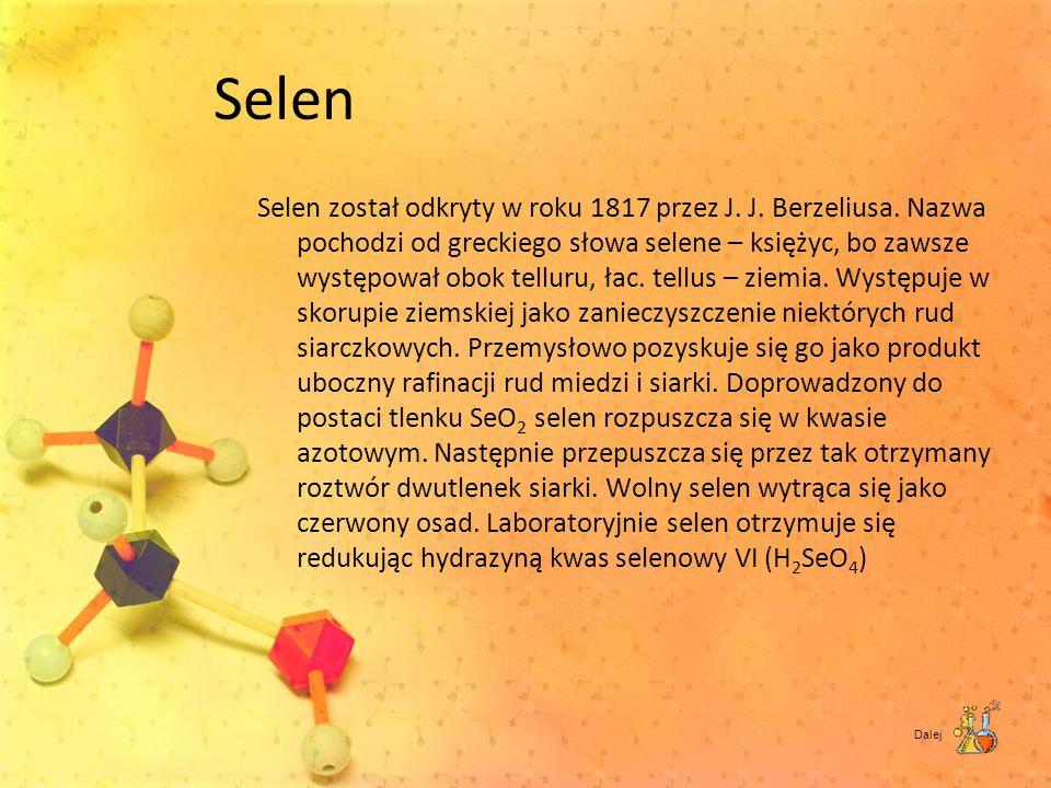 Selen Selen został odkryty w roku 1817 przez J. J. Berzeliusa. Nazwa pochodzi od greckiego słowa selene – księżyc, bo zawsze występował obok telluru,
