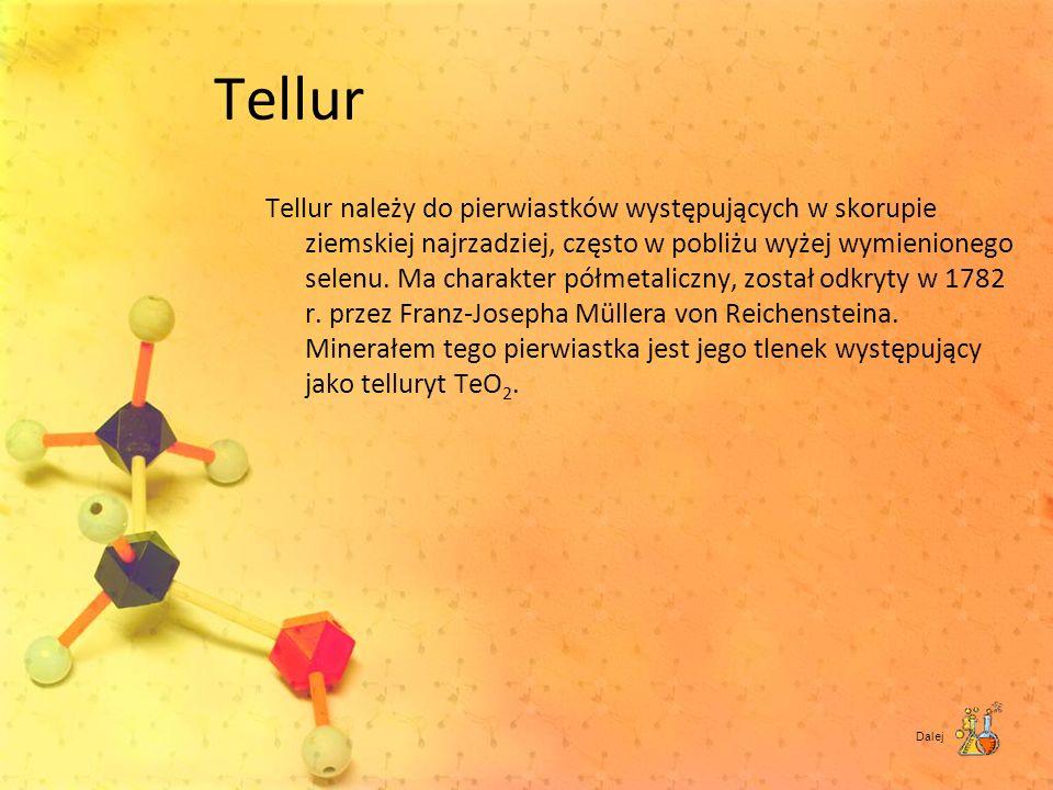 Tellur Tellur należy do pierwiastków występujących w skorupie ziemskiej najrzadziej, często w pobliżu wyżej wymienionego selenu. Ma charakter półmetal