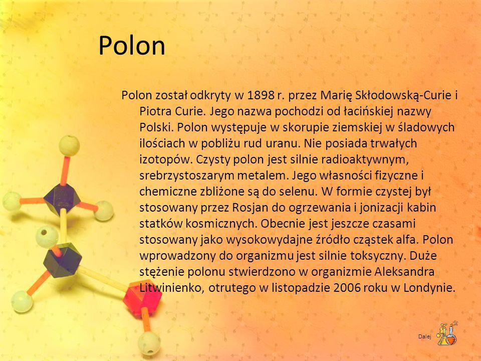 Polon Polon został odkryty w 1898 r. przez Marię Skłodowską-Curie i Piotra Curie. Jego nazwa pochodzi od łacińskiej nazwy Polski. Polon występuje w sk
