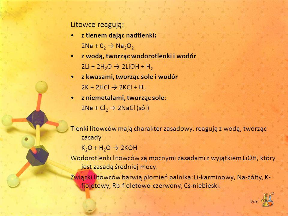 Litowce reagują: z tlenem dając nadtlenki: 2Na + 0 2 Na 2 O 2 z wodą, tworząc wodorotlenki i wodór 2Li + 2H 2 O 2LiOH + H 2 z kwasami, tworząc sole i