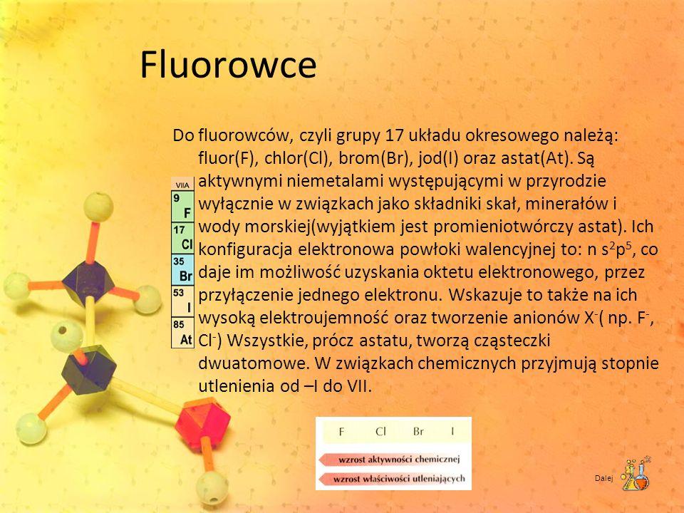 Fluorowce Do fluorowców, czyli grupy 17 układu okresowego należą: fluor(F), chlor(Cl), brom(Br), jod(I) oraz astat(At). Są aktywnymi niemetalami wystę