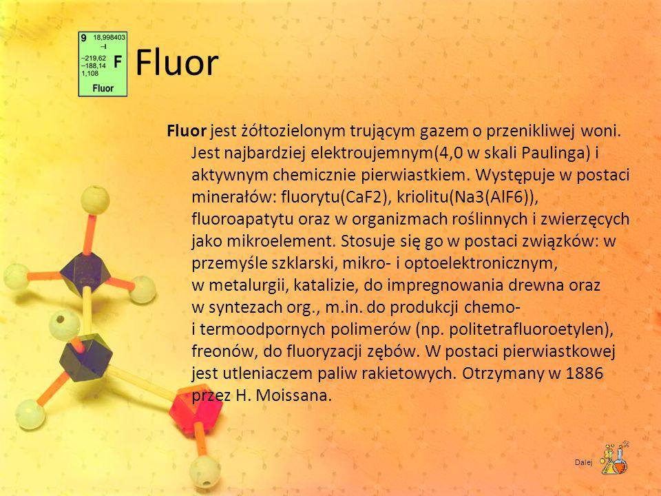 Fluor Fluor jest żółtozielonym trującym gazem o przenikliwej woni. Jest najbardziej elektroujemnym(4,0 w skali Paulinga) i aktywnym chemicznie pierwia