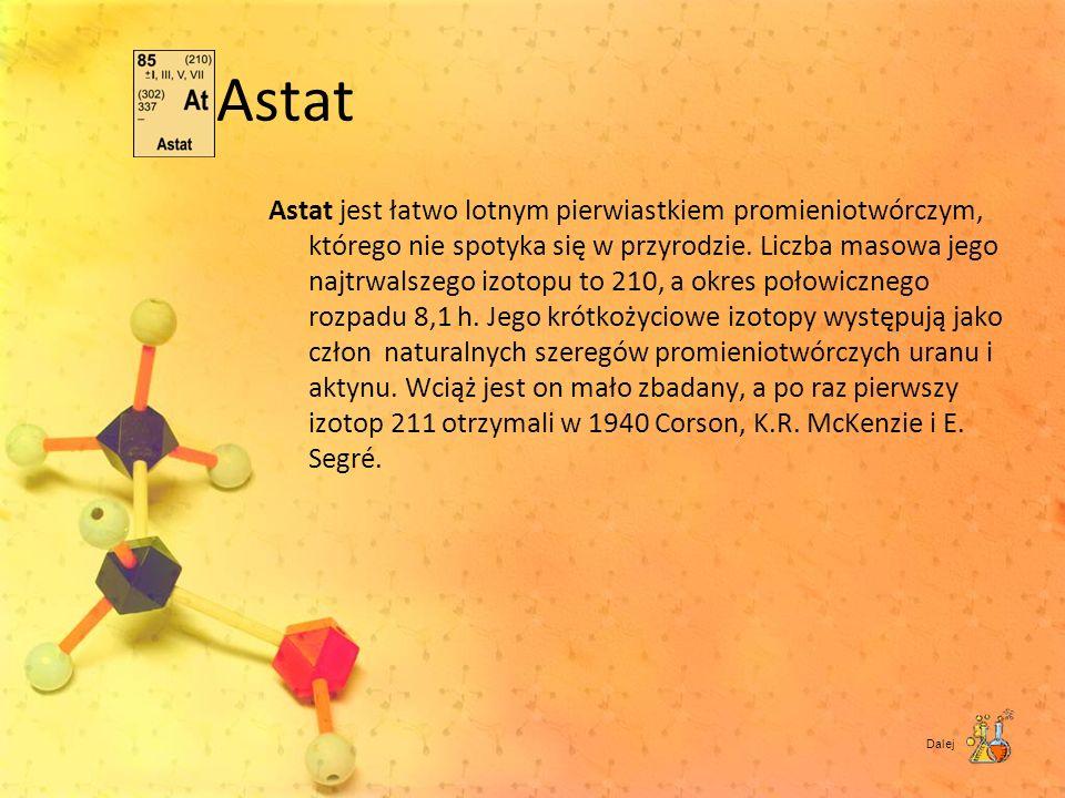Astat Astat jest łatwo lotnym pierwiastkiem promieniotwórczym, którego nie spotyka się w przyrodzie. Liczba masowa jego najtrwalszego izotopu to 210,