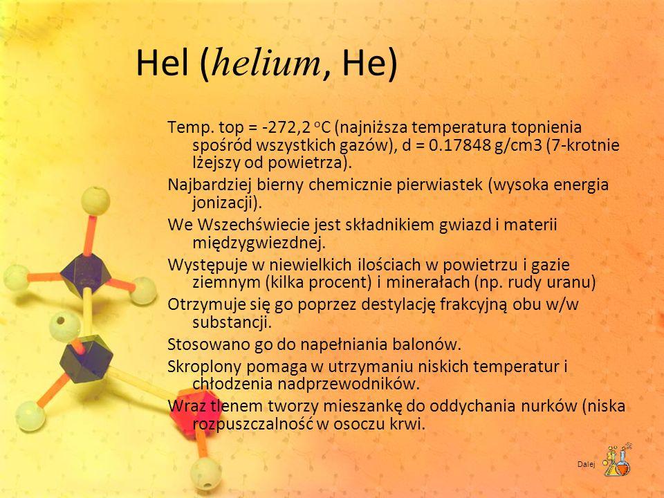 Hel ( helium, He) Temp. top = -272,2 o C (najniższa temperatura topnienia spośród wszystkich gazów), d = 0.17848 g/cm3 (7-krotnie lżejszy od powietrza