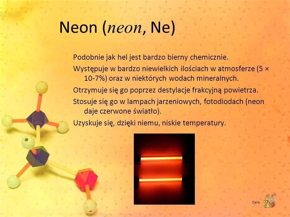 Neon ( neon, Ne) Podobnie jak hel jest bardzo bierny chemicznie. Występuje w bardzo niewielkich ilościach w atmosferze (5 × 10-7%) oraz w niektórych w