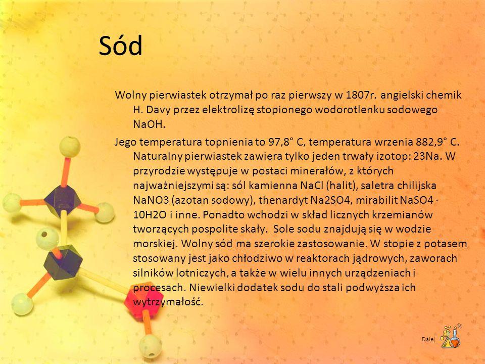 Sód Wolny pierwiastek otrzymał po raz pierwszy w 1807r. angielski chemik H. Davy przez elektrolizę stopionego wodorotlenku sodowego NaOH. Jego tempera