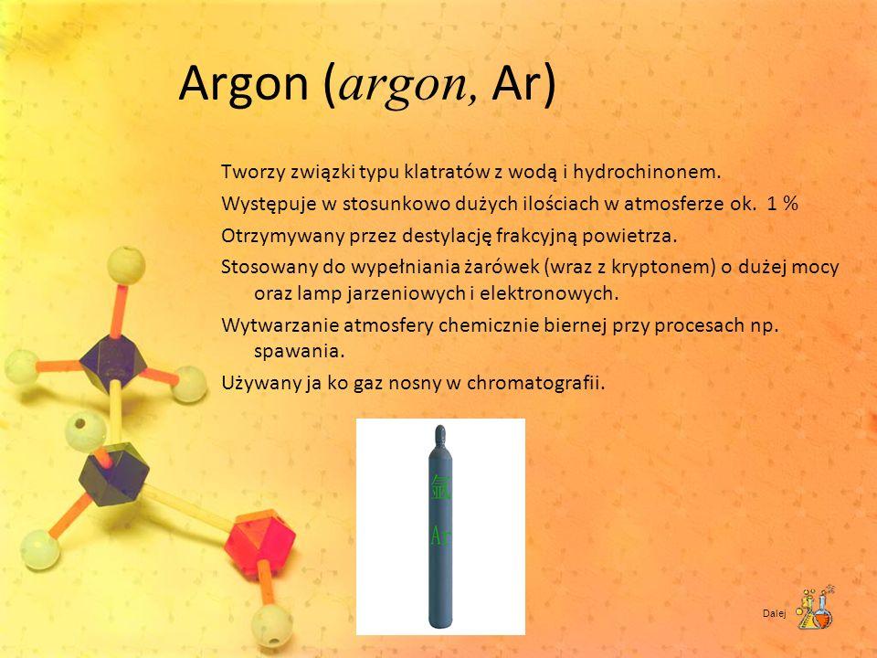 Argon ( argon, Ar) Tworzy związki typu klatratów z wodą i hydrochinonem. Występuje w stosunkowo dużych ilościach w atmosferze ok. 1 % Otrzymywany prze