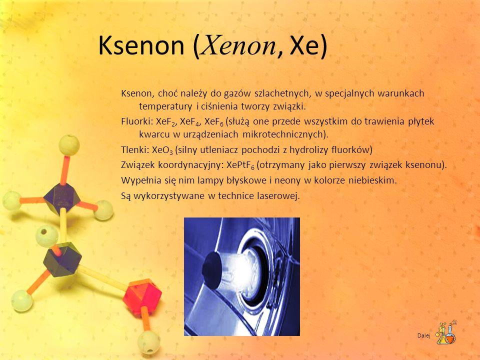 Ksenon ( Xenon, Xe) Ksenon, choć należy do gazów szlachetnych, w specjalnych warunkach temperatury i ciśnienia tworzy związki. Fluorki: XeF 2, XeF 4,
