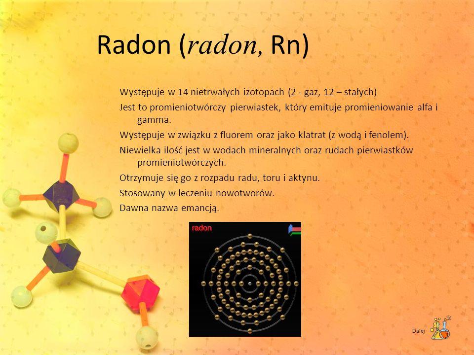 Radon ( radon, Rn) Występuje w 14 nietrwałych izotopach (2 - gaz, 12 – stałych) Jest to promieniotwórczy pierwiastek, który emituje promieniowanie alf