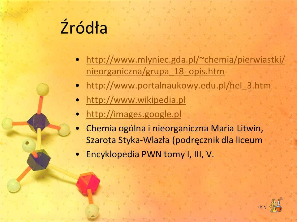 Źródła http://www.mlyniec.gda.pl/~chemia/pierwiastki/ nieorganiczna/grupa_18_opis.htmhttp://www.mlyniec.gda.pl/~chemia/pierwiastki/ nieorganiczna/grup