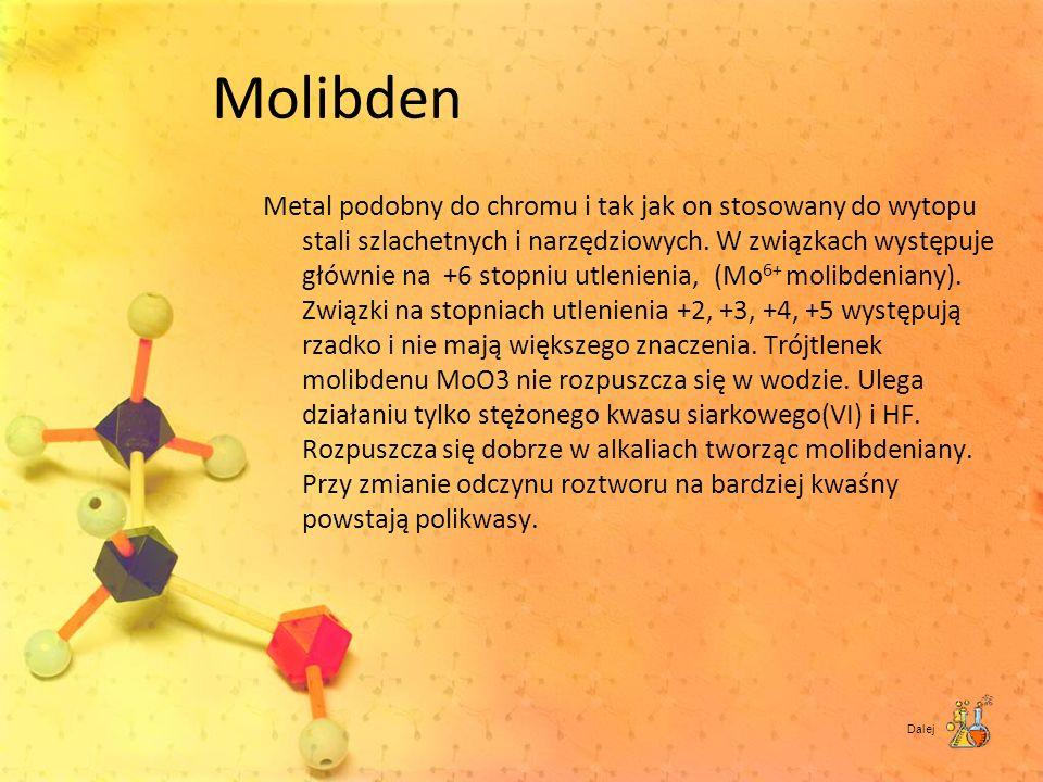 Molibden Metal podobny do chromu i tak jak on stosowany do wytopu stali szlachetnych i narzędziowych. W związkach występuje głównie na +6 stopniu utle
