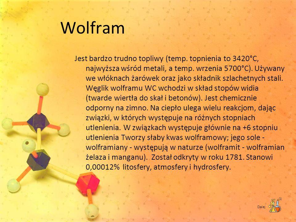 Wolfram Jest bardzo trudno topliwy (temp. topnienia to 3420°C, najwyższa wśród metali, a temp. wrzenia 5700°C). Używany we włóknach żarówek oraz jako
