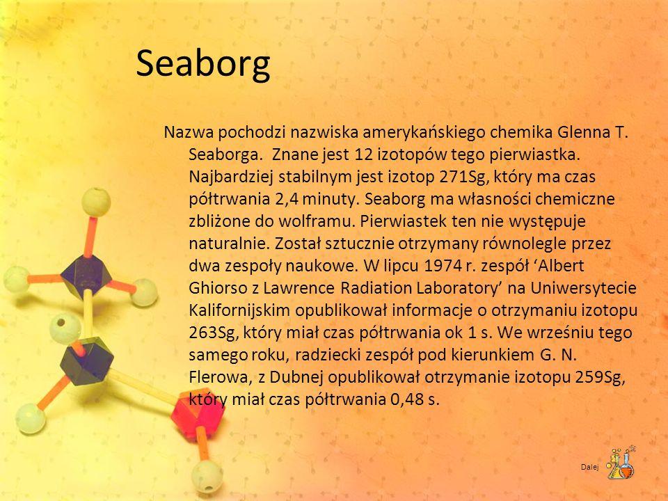 Seaborg Nazwa pochodzi nazwiska amerykańskiego chemika Glenna T. Seaborga. Znane jest 12 izotopów tego pierwiastka. Najbardziej stabilnym jest izotop