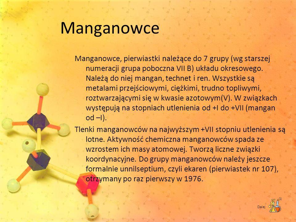 Manganowce Manganowce, pierwiastki należące do 7 grupy (wg starszej numeracji grupa poboczna VII B) układu okresowego. Należą do niej mangan, technet