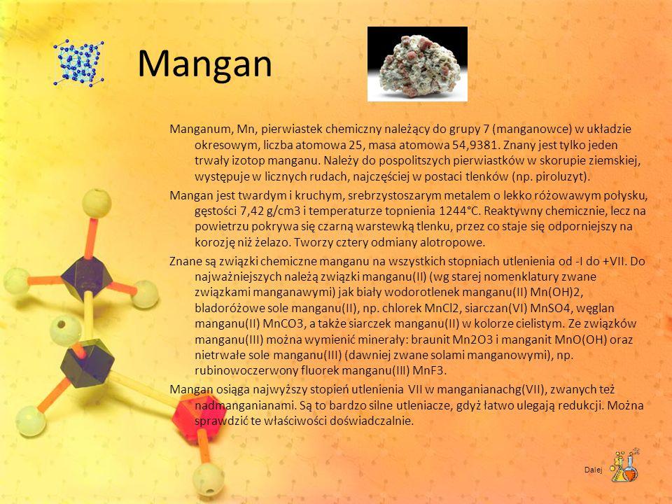 Mangan Manganum, Mn, pierwiastek chemiczny należący do grupy 7 (manganowce) w układzie okresowym, liczba atomowa 25, masa atomowa 54,9381. Znany jest