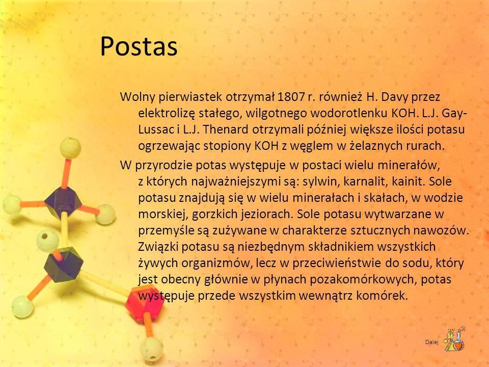 Postas Wolny pierwiastek otrzymał 1807 r. również H. Davy przez elektrolizę stałego, wilgotnego wodorotlenku KOH. L.J. Gay- Lussac i L.J. Thenard otrz