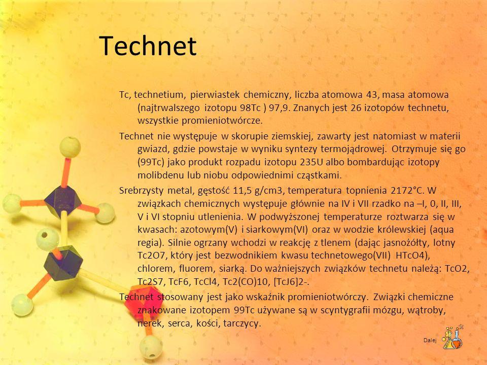 Technet Tc, technetium, pierwiastek chemiczny, liczba atomowa 43, masa atomowa (najtrwalszego izotopu 98Tc ) 97,9. Znanych jest 26 izotopów technetu,
